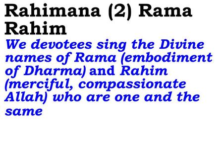 Rahimana (2) Rama Rahim We devotees sing the Divine names of Rama (embodiment of Dharma) and Rahim (merciful, compassionate Allah) who are one and the.