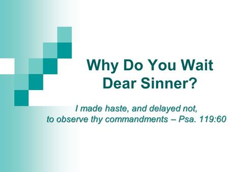 Why Do You Wait Dear Sinner? I made haste, and delayed not, to observe thy commandments – Psa. 119:60.