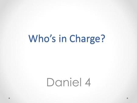 Who's in Charge? Daniel 4. 1) The Lord God has spoken to me (vv4-27)