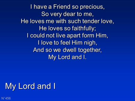 My Lord and I N°456 I have a Friend so precious, So very dear to me, He loves me with such tender love, He loves so faithfully; I could not live apart.
