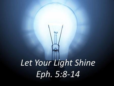 Let Your Light Shine Eph. 5:8-14. 8 For you were once darkness, but now you are light in the Lord. Live as children of light. Eph. 5:8.