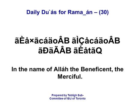 Prepared by Tablígh Sub- Committee of ISIJ of Toronto Daily Du`ás for Rama_án – (30) ãÈå×ãcáäoÂB ãÌÇåcáäoÂB ãÐäÃÂB ãÈåtãQ In the name of Alláh the Beneficent,