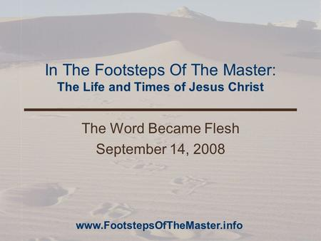 In The Footsteps Of The Master: The Life and Times of Jesus Christ The Word Became Flesh September 14, 2008 www.FootstepsOfTheMaster.info.