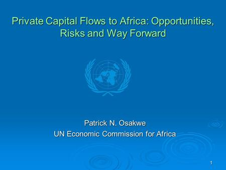 1 Private Capital Flows to Africa: Opportunities, Risks and Way Forward Patrick N. Osakwe UN Economic Commission for Africa.