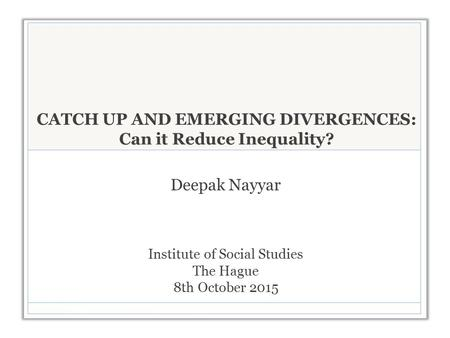 CATCH UP AND EMERGING DIVERGENCES: Can it Reduce Inequality? Deepak Nayyar Institute of Social Studies The Hague 8th October 2015.
