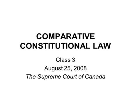 COMPARATIVE CONSTITUTIONAL LAW Class 3 August 25, 2008 The Supreme Court of Canada.
