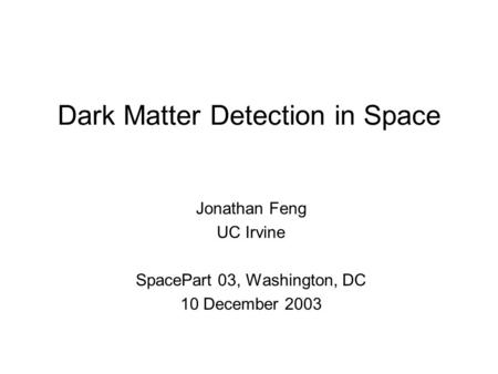 Dark Matter Detection in Space Jonathan Feng UC Irvine SpacePart 03, Washington, DC 10 December 2003.