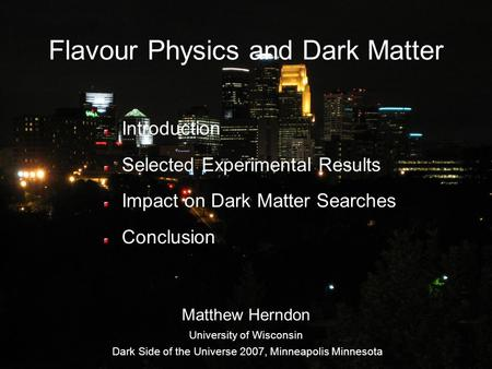 Flavour Physics and Dark Matter Introduction Selected Experimental Results Impact on Dark Matter Searches Conclusion Matthew Herndon University of Wisconsin.
