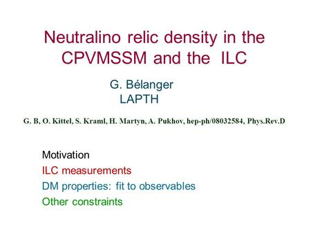 Neutralino relic density in the CPVMSSM and the ILC G. Bélanger LAPTH G. B, O. Kittel, S. Kraml, H. Martyn, A. Pukhov, hep-ph/08032584, Phys.Rev.D Motivation.