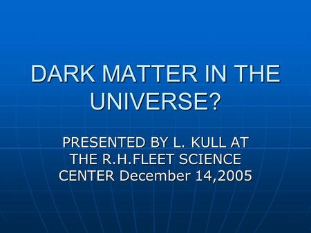 DARK MATTER IN THE UNIVERSE? PRESENTED BY L. KULL AT THE R.H.FLEET SCIENCE CENTER December 14,2005.