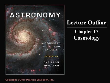 Copyright © 2010 Pearson Education, Inc. Chapter 17 Cosmology Lecture Outline.