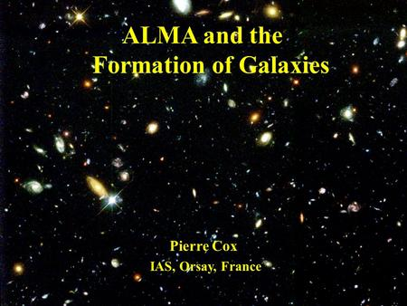 ALMA and the Formation of Galaxies Pierre Cox IAS, Orsay, France.
