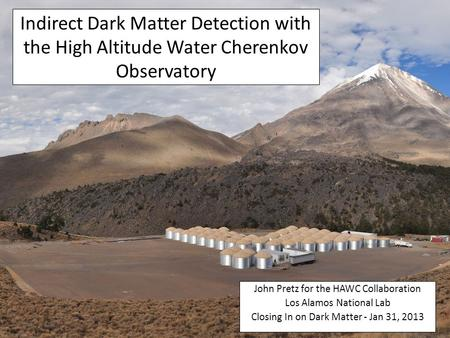 Indirect Dark Matter Detection with the High Altitude Water Cherenkov Observatory John Pretz for the HAWC Collaboration Los Alamos National Lab Closing.