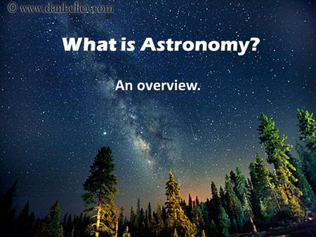 What is Astronomy? An overview.. Astronomy, derived from the Greek words for star law, is the scientific study of all objects beyond our world.