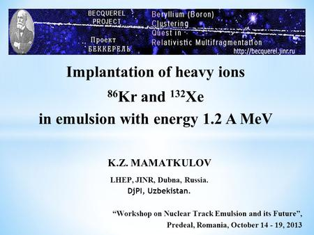 "Implantation of heavy ions 86 Kr and 132 Xe in emulsion with energy 1.2 A MeV K.Z. MAMATKULOV LHEP, JINR, Dubna, Russia. DjPI, Uzbekistan. ""Workshop on."