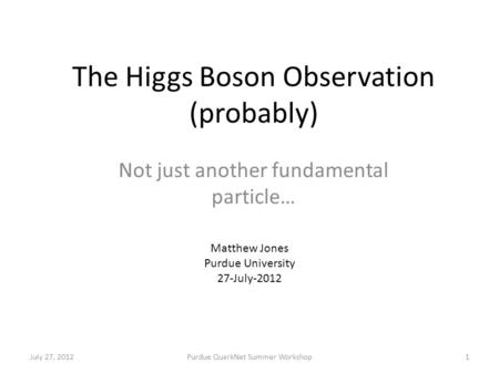 The Higgs Boson Observation (probably) Not just another fundamental particle… July 27, 2012Purdue QuarkNet Summer Workshop1 Matthew Jones Purdue University.