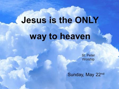 Jesus is the ONLY way to heaven St. Peter Worship Sunday, May 22 nd.