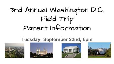 3rd Annual Washington D.C. Field Trip Parent Information Tuesday, September 22nd, 6pm.