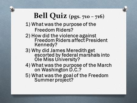 Bell Quiz (pgs. 710 – 716) 1) What was the purpose of the Freedom Riders? 2) How did the violence against Freedom Riders affect President Kennedy? 3) Why.