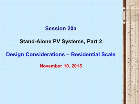 Session 20a Stand-Alone PV Systems, Part 2 Design Considerations – Residential Scale November 10, 2015.