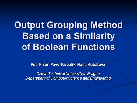 Output Grouping Method Based on a Similarity of Boolean Functions Petr Fišer, Pavel Kubalík, Hana Kubátová Czech Technical University in Prague Department.