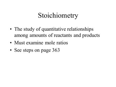 Stoichiometry The study of quantitative relationships among amounts of reactants and products Must examine mole ratios See steps on page 363.