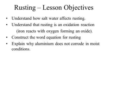 Rusting – Lesson Objectives Understand how salt water affects rusting. Understand that rusting is an oxidation reaction (iron reacts with oxygen forming.