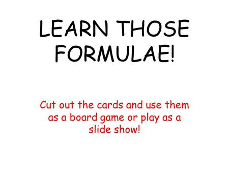 LEARN THOSE FORMULAE! Cut out the cards and use them as a board game or play as a slide show!