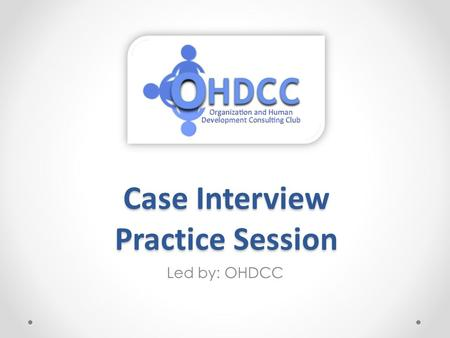 Case Interview Practice Session Led by: OHDCC. What is a Case Interview? A case interview is a job interview in which the applicant is given a situation,