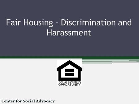 Fair Housing - Discrimination and Harassment Center for Social Advocacy.