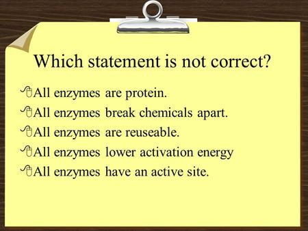 Which statement is not correct? 8All enzymes are protein. 8All enzymes break chemicals apart. 8All enzymes are reuseable. 8All enzymes lower activation.