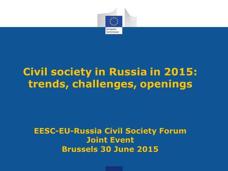 Civil society in Russia in 2015: trends, challenges, openings EESC-EU-Russia Civil Society Forum Joint Event Brussels 30 June 2015.