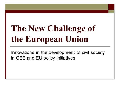 The New Challenge of the European Union Innovations in the development of civil society in CEE and EU policy initiatives.