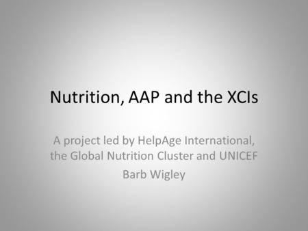 Nutrition, AAP and the XCIs A project led by HelpAge International, the Global Nutrition Cluster and UNICEF Barb Wigley.