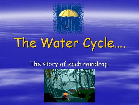 The Water Cycle…. The story of each raindrop.. The Sea  The Earth has massive oceans that store the majority of our water  At sea, the sun heats the.