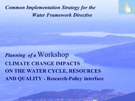 Common Implementation Strategy for the Water Framework Directive Planning of a Workshop CLIMATE CHANGE IMPACTS ON THE WATER CYCLE, RESOURCES AND QUALITY.