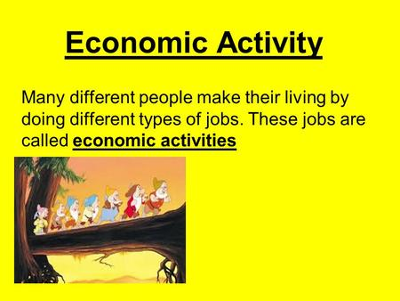 Economic Activity Many different people make their living by doing different types of jobs. These jobs are called economic activities.