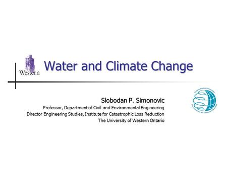 Water and Climate Change Slobodan P. Simonovic Professor, Department of Civil and Environmental Engineering Director Engineering Studies, Institute for.