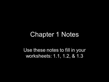Chapter 1 Notes Use these notes to fill in your worksheets: 1.1, 1.2, & 1.3.