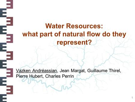 1 Water Resources: what part of natural flow do they represent? Vazken Andréassian, Jean Margat, Guillaume Thirel, Pierre Hubert, Charles Perrin.