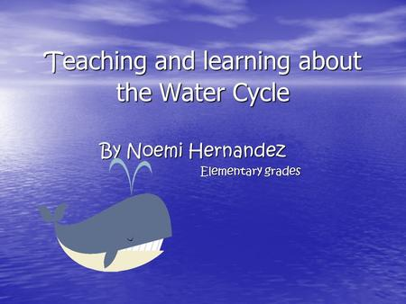 T eaching and learning about the Water Cycle By Noemi Hernandez Elementary grades.