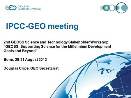 IPCC-GEO meeting 2nd GEOSS Science and Technology Stakeholder Workshop GEOSS: Supporting Science for the Millennium Development Goals and Beyond Bonn,
