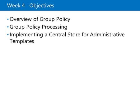Week 4 Objectives Overview of Group Policy Group Policy Processing Implementing a Central Store for Administrative Templates.