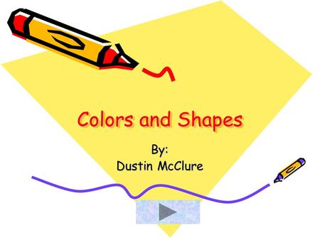 Colors and Shapes By: Dustin McClure. This is the color Red Click ME.