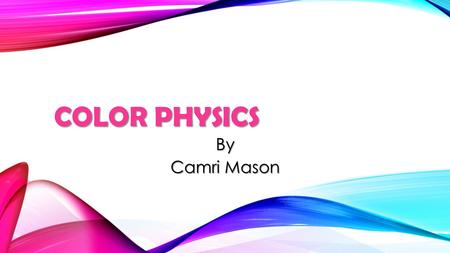 COLOR PHYSICS By Camri Mason. THE DISCOVERY Newton was the 1 st person to discover the spectrum. His experiment consisted of the a triangular prism, white.