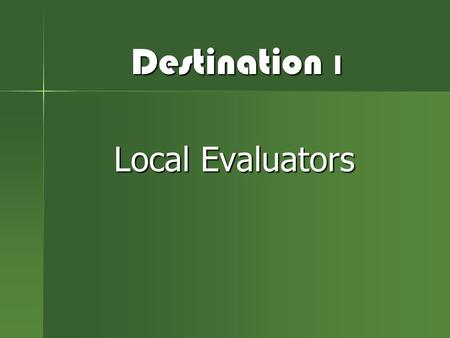 Destination 1 Local Evaluators. Who Are You?  Roles  Responsibilities  Perspective.