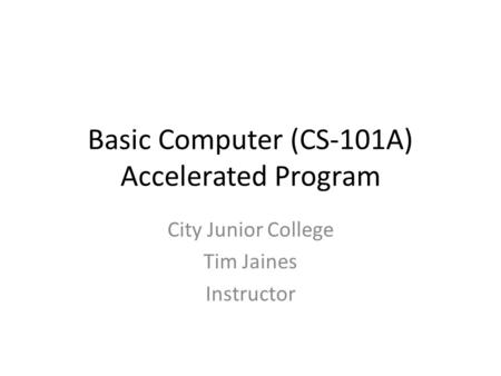 Basic Computer (CS-101A) Accelerated Program City Junior College Tim Jaines Instructor.
