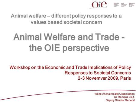 Animal Welfare and Trade - the OIE perspective World Animal Health Organisation Dr Monique Eloit, Deputy Director General Workshop on the Economic and.