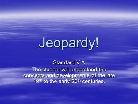 Jeopardy! Standard V A The student will understand the concepts and developments of the late 19 th to the early 20 th centuries.