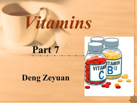 Vitamins Part 7 Deng Zeyuan. 1.General Description and Common Characters of Vitamins Vitamins are organic compounds of low molecule weight. They are necessary.